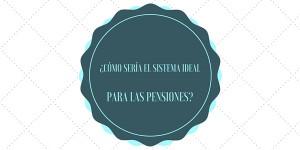 ¿Cómo sería el sistema ideal para las pensiones?